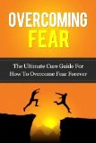 Overcoming Fear: The Ultimate Cure Guide For How To Overcome Fear Forever (Anxiety, Worry, Fear of Failure, Fear of Death, Fear of Flying, Public Speaking, ... Darkness, Driving, Heights, Needles) by Caesar Lincoln