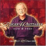 Now and Then: Greatest Hits 1964-2004 by Roger Whittaker